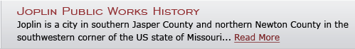 Joplin Public Works History - Joplin is a city in southern Jasper County and northern Newton County in the southwestern corner of the US state of Missouri... Read More