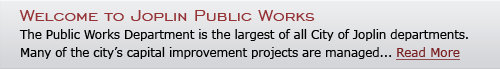 Welcome to Joplin Public Works - The Public Works Department is the largest of all City of Joplin departments. Many of the city's capital improvement projects are managed... Read More